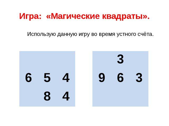 Игра: «Магические квадраты». Использую данную игру во время устного счёта....