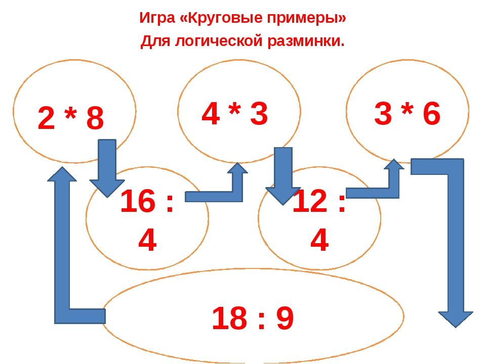 Игра «Круговые примеры» Для логической разминки. 2 * 8 4 * 3 3 * 6 16 : 4 12...