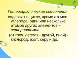 Гетероциклические соединения содержат в цикле, кроме атомов углерода, один ил