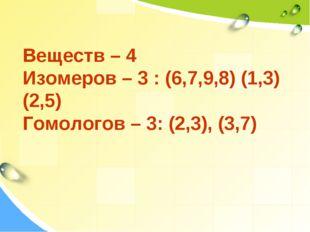 Веществ – 4 Изомеров – 3 : (6,7,9,8) (1,3) (2,5) Гомологов – 3: (2,3), (3,7)
