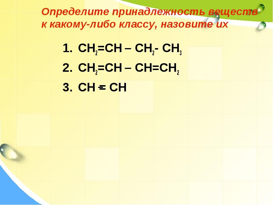 Определите принадлежность веществ к какому-либо классу, назовите их CH2=CH –...