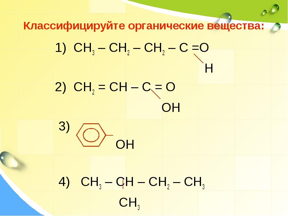 Классифицируйте органические вещества: 1) СН3 – СН2 – СН2 – С =О Н 2) СН2 = С...