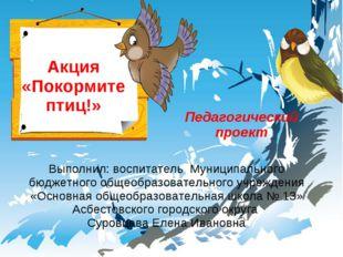 Акция «Покормите птиц!» Выполнил: воспитатель Муниципального бюджетного общео