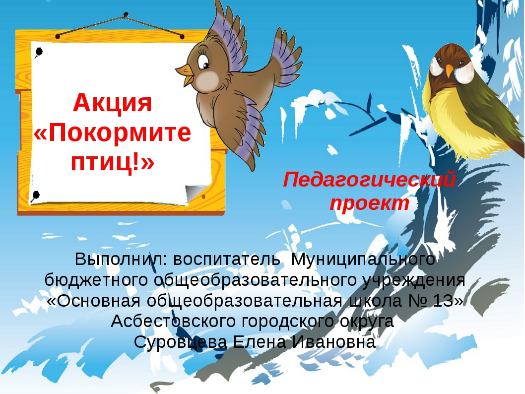 Акция «Покормите птиц!» Выполнил: воспитатель Муниципального бюджетного общео...