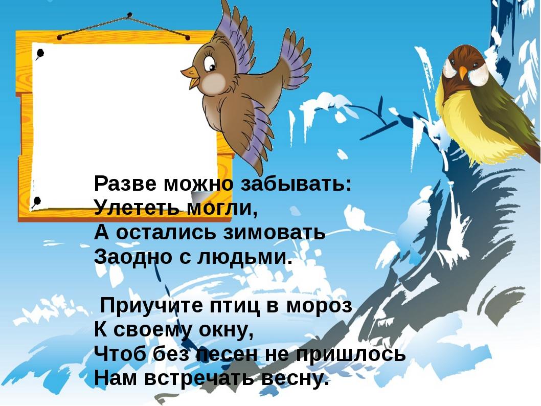 Разве можно забывать: Улететь могли, А остались зимовать Заодно с людьми. При...