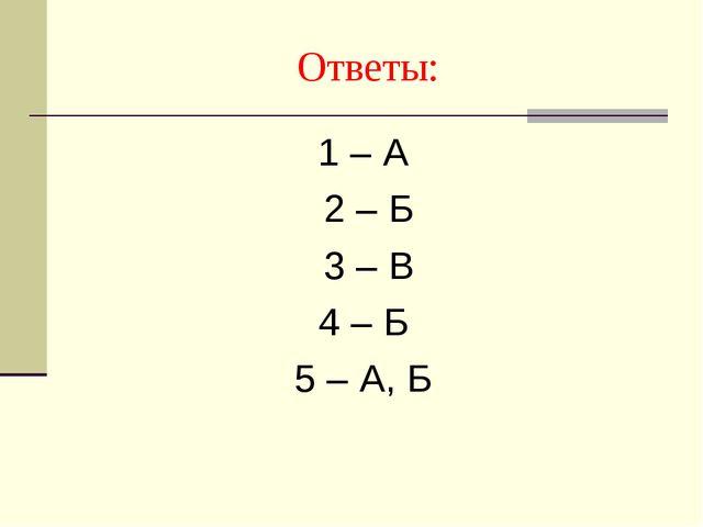 Ответы: 1 – А 2 – Б 3 – В 4 – Б 5 – А, Б