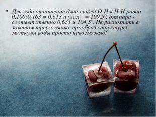 Для льда отношение длин связей О-Н к Н-Н равно 0,100:0,163 = 0,613 и угол α =