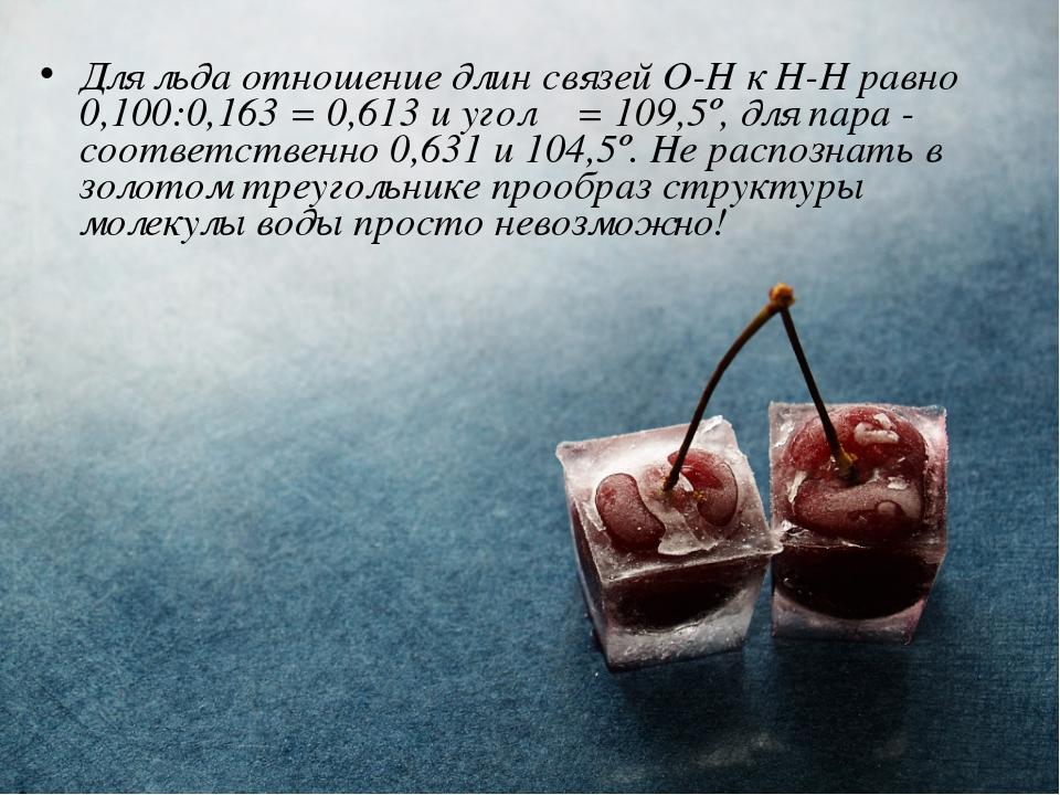 Для льда отношение длин связей О-Н к Н-Н равно 0,100:0,163 = 0,613 и угол α =...