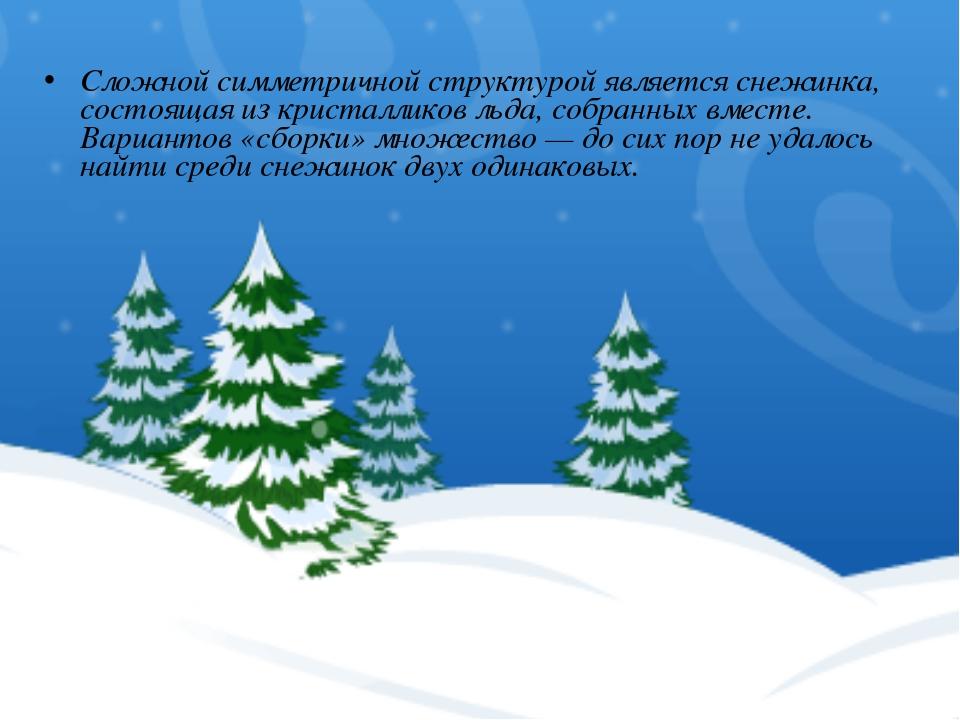 Сложной симметричной структурой является снежинка, состоящая из кристалликов...