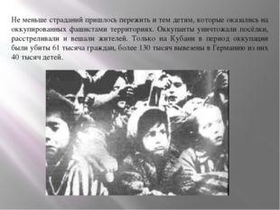 Не меньше страданий пришлось пережить и тем детям, которые оказались на оккуп