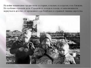 На войне невыносимо трудно всем- и старым, и малым, и солдатам, и их близким.