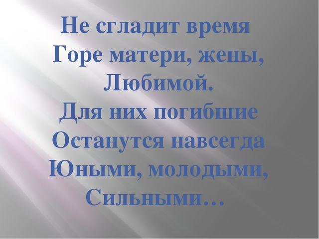 Не сгладит время Горе матери, жены, Любимой. Для них погибшие Останутся навсе...