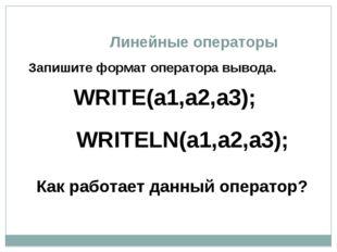 Линейные операторы Запишите формат оператора вывода. Как работает данный опер