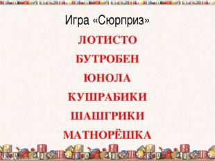 Игра «Сюрприз» ЛОТИСТО БУТРОБЕН ЮНОЛА КУШРАБИКИ ШАШГРИКИ МАТНОРЁШКА