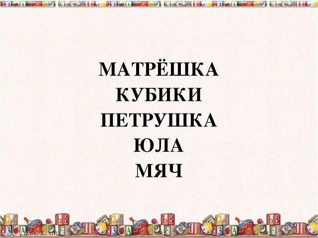 МАТРЁШКА КУБИКИ ПЕТРУШКА ЮЛА МЯЧ