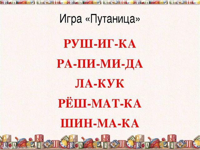 Игра «Путаница» РУШ-ИГ-КА РА-ПИ-МИ-ДА ЛА-КУК РЁШ-МАТ-КА ШИН-МА-КА