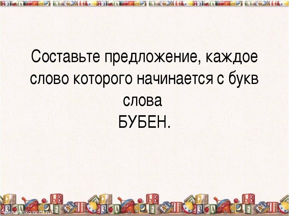 Составьте предложение, каждое слово которого начинается с букв слова БУБЕН.