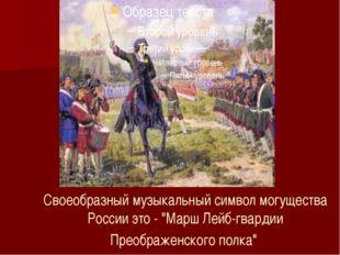 """Своеобразный музыкальный символ могущества России это- """"Марш Лейб-гвардии Пр"""