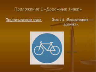 Приложение 1 «Дорожные знаки» Предписывающие знаки . Знак 4.4. «Велосипедная