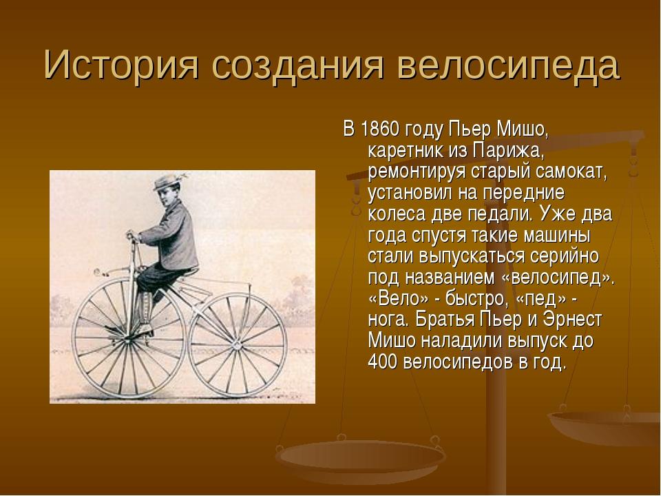 История создания велосипеда В 1860 году Пьер Мишо, каретник из Парижа, ремонт...