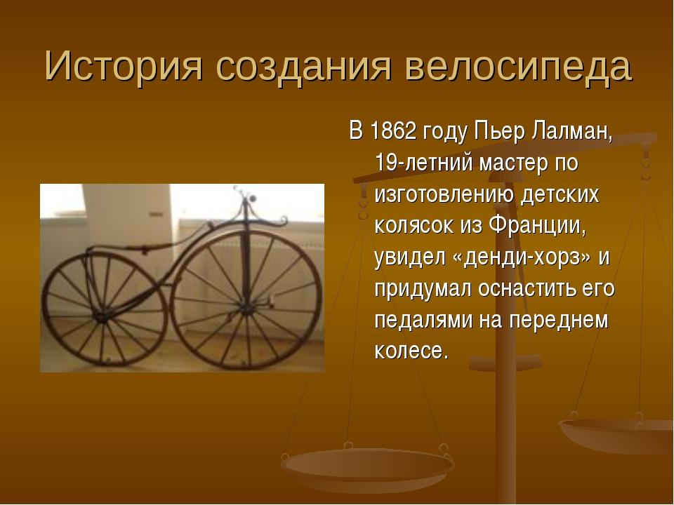 История создания велосипеда В 1862 году Пьер Лалман, 19-летний мастер по изго...
