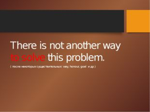 There is not another way to solve this problem. ( после некоторых существите