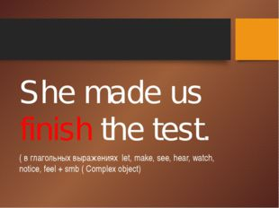 She made us finish the test. ( в глагольных выражениях let, make, see, hear,