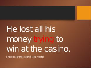 He lost all his money trying to win at the casino. ( после глаголов spend, l