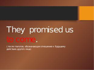 They promised us to come. ( после глаголов, обозначающих отношение к будущем