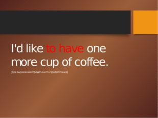 I'd like to have one more cup of coffee. (для выражения определенного предпо