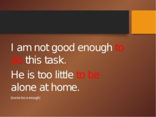 I am not good enough to do this task. He is too little to be alone at home.