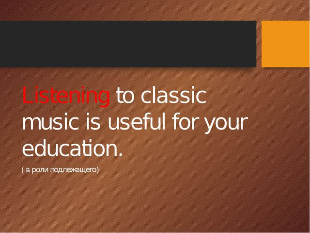 Listening to classic music is useful for your education. ( в роли подлежащего)