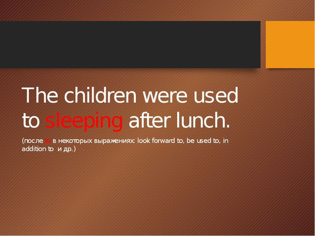 The children were used to sleeping after lunch. (после to в некоторых выраже...