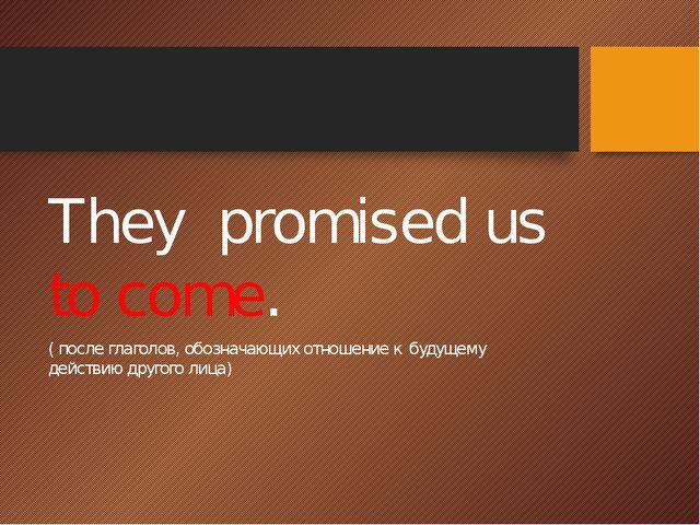 They promised us to come. ( после глаголов, обозначающих отношение к будущем...