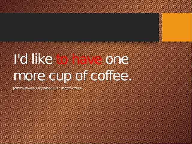 I'd like to have one more cup of coffee. (для выражения определенного предпо...