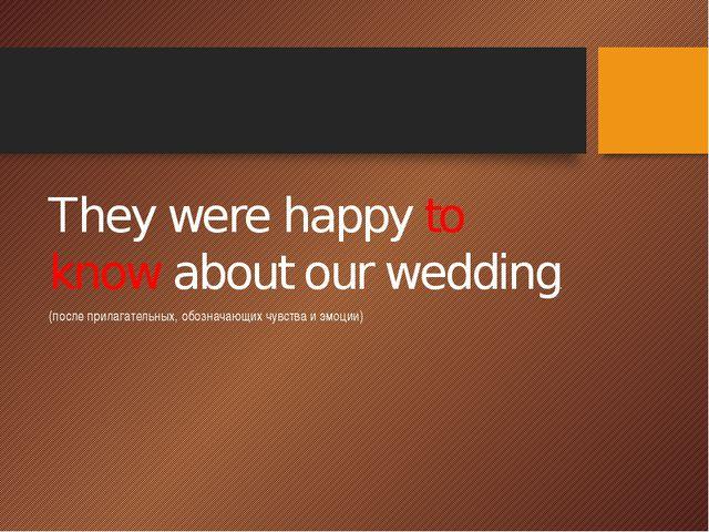 They were happy to know about our wedding. (после прилагательных, обозначающ...
