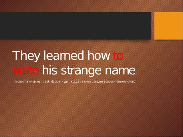 They learned how to write his strange name. ( после глаголов learn, ask, dec...