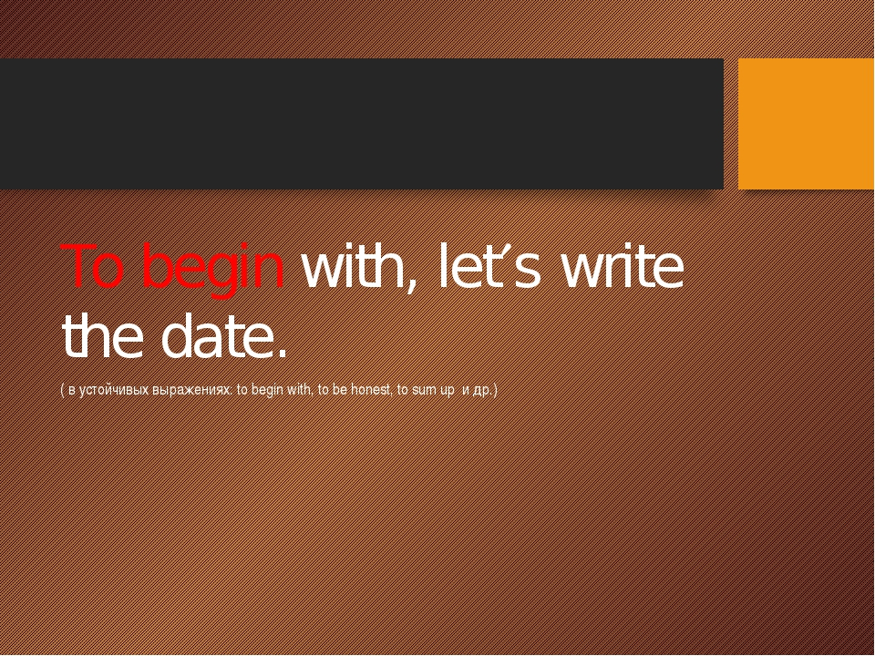 To begin with, lets write the date. ( в устойчивых выражениях: to begin wit...