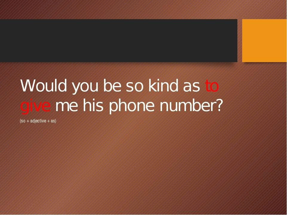 Would you be so kind as to give me his phone number? (so + adjective + as)