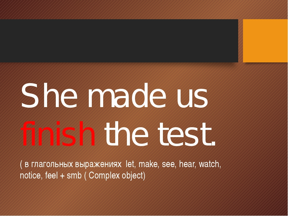 She made us finish the test. ( в глагольных выражениях let, make, see, hear,...