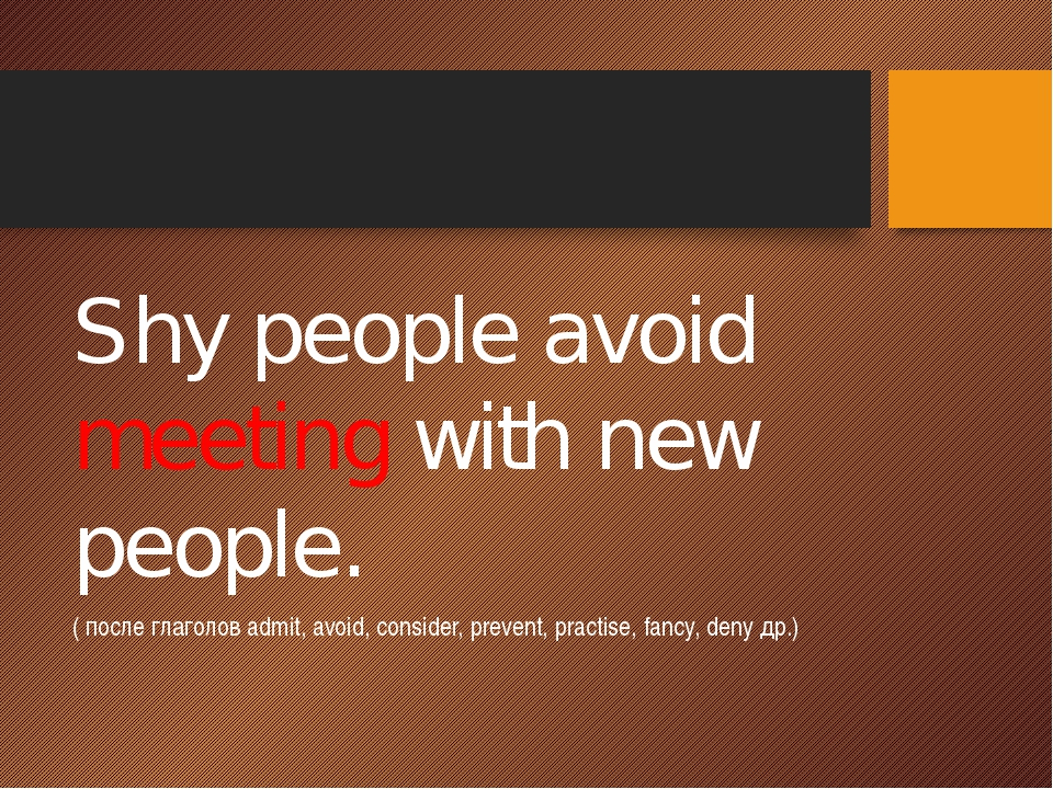 Shy people avoid meeting with new people. ( после глаголов admit, avoid, con...