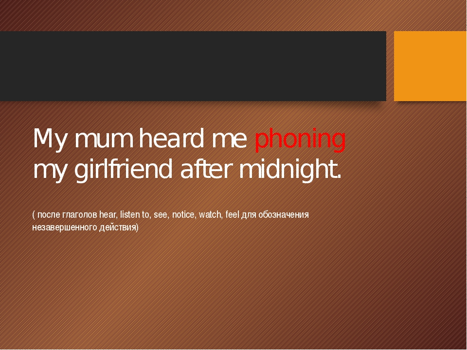 My mum heard me phoning my girlfriend after midnight. ( после глаголов hear,...