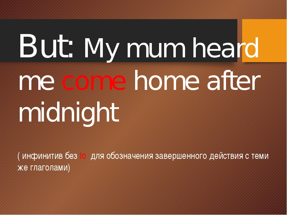 But: My mum heard me come home after midnight. ( инфинитив без to для обозна...
