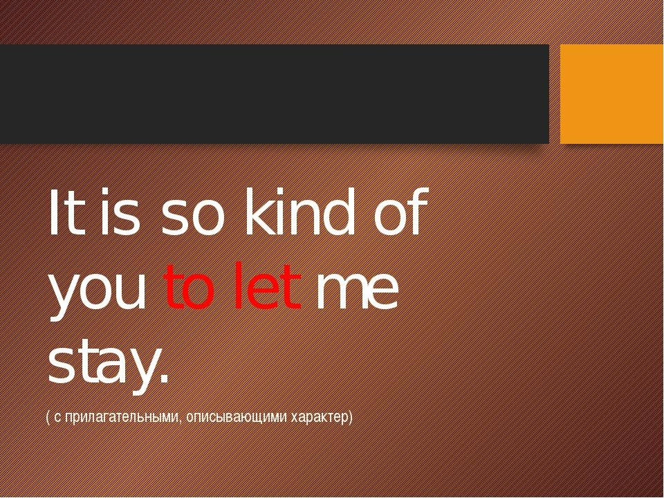 It is so kind of you to let me stay. ( с прилагательными, описывающими харак...