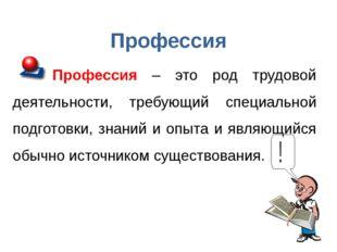 Профессия Профессия – это род трудовой деятельности, требующий специальной по