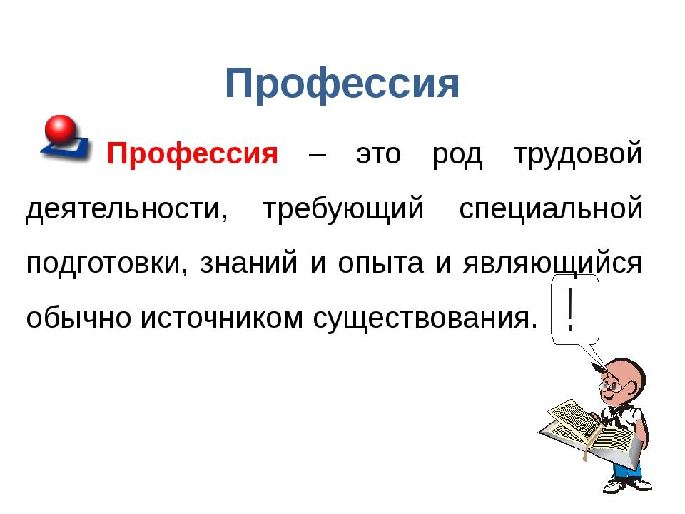 Профессия Профессия – это род трудовой деятельности, требующий специальной по...