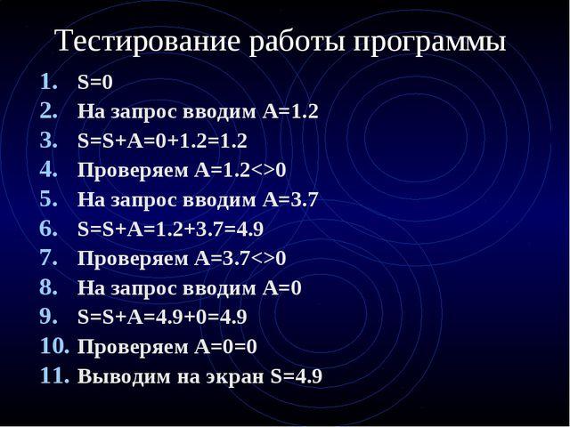 Тестирование работы программы S=0 На запрос вводим А=1.2 S=S+A=0+1.2=1.2 Пров...