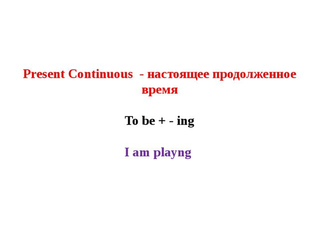 Present Continuous - настоящее продолженное время To be + - ing I am playng