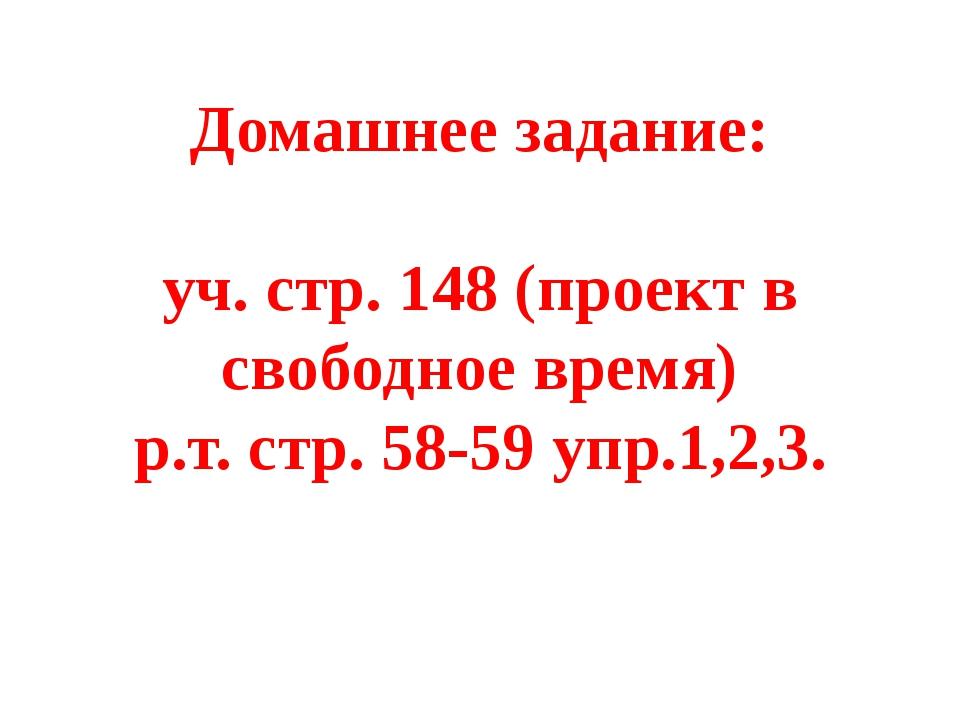 Домашнее задание: уч. стр. 148 (проект в свободное время) р.т. стр. 58-59 уп...