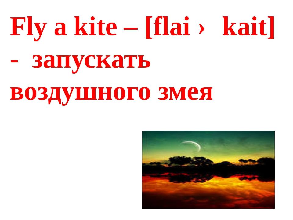 Fly a kite – [flai ə kait] - запускать воздушного змея